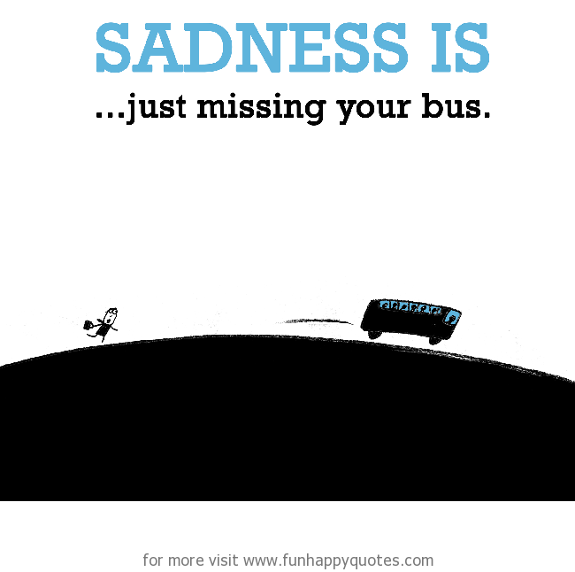 Sadness is, just missing your bus.