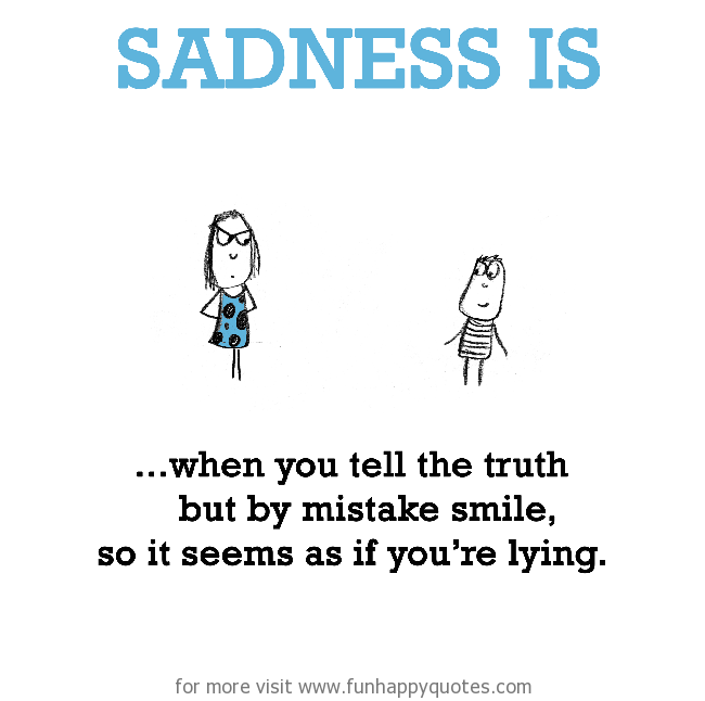 Sadness is, when you tell the truth & no one believes.