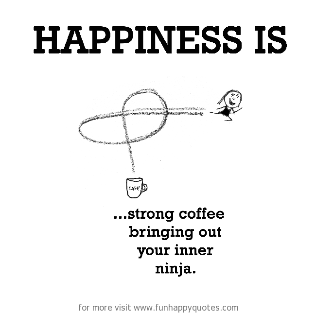 Happiness is, strong coffee.
