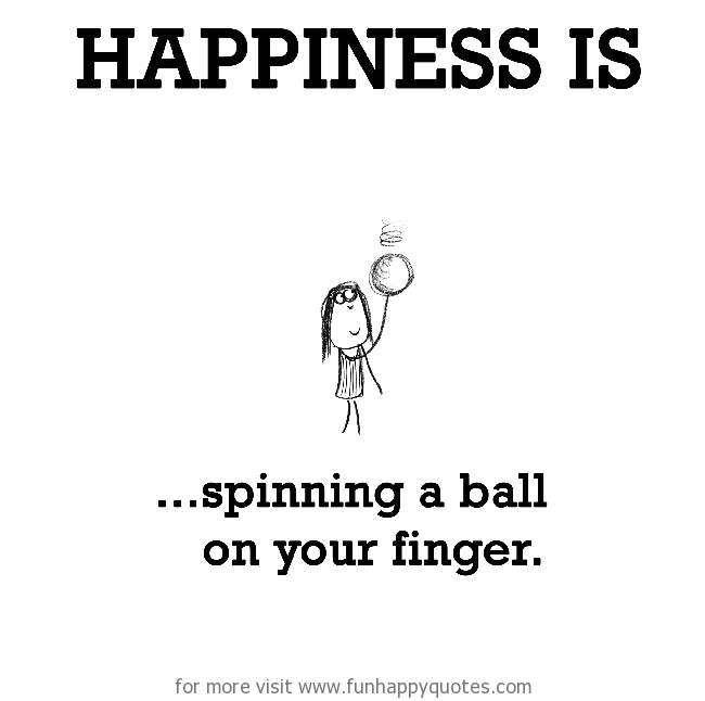 Happiness is, spinning a ball on your finger.