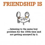 Friendship is, listening to the same boy problem for the 100th time.