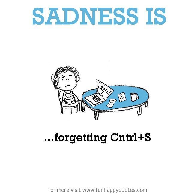 Sadness is, forgetting Cntrl+S