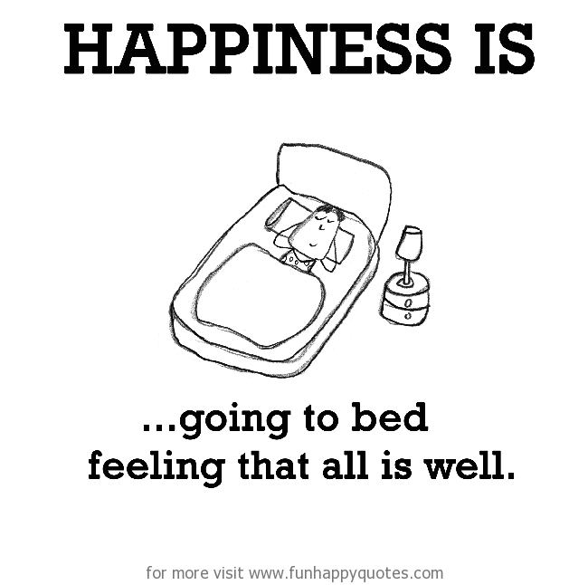 Happiness is, going to bed feeling that all is well.