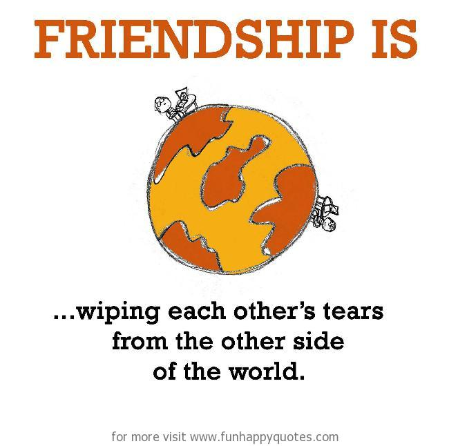 Friendship is, wiping each other's tears.