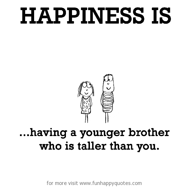 Happiness is, having a younger brother who is taller than you.