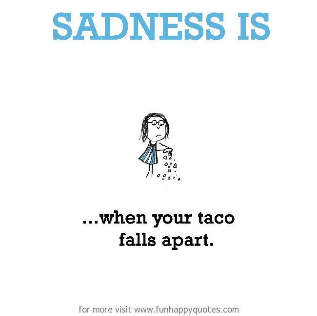 Sadness is, when your taco falls apart.