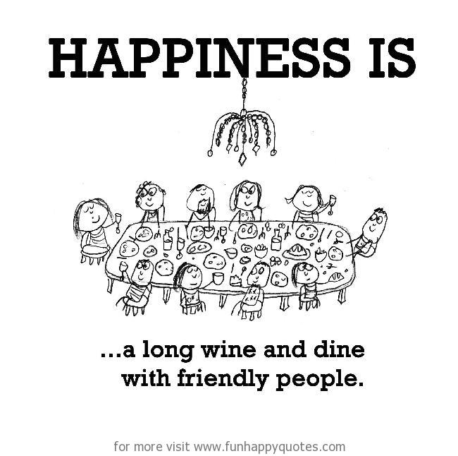 Happiness is, a long wine and dine with friendly people.