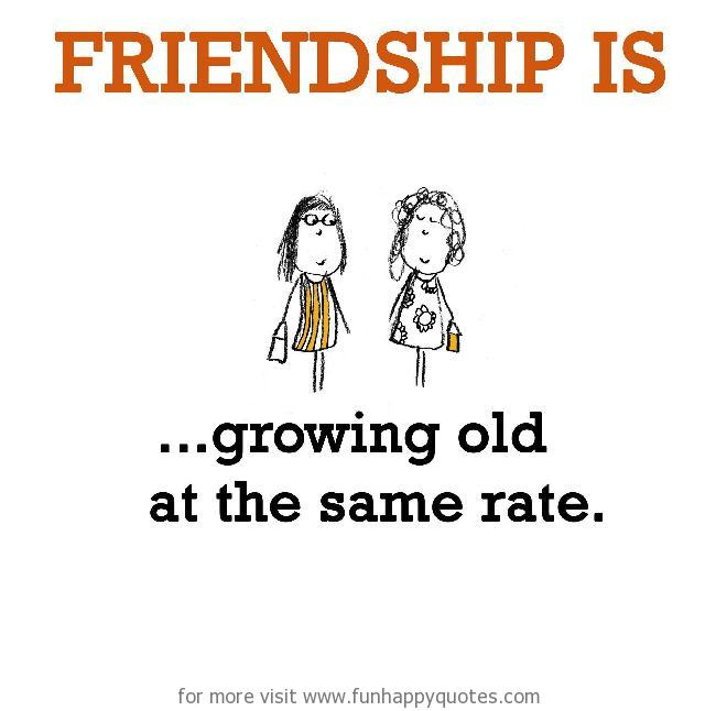 Friendship is, growing old at the same rate. - Funny & Happy