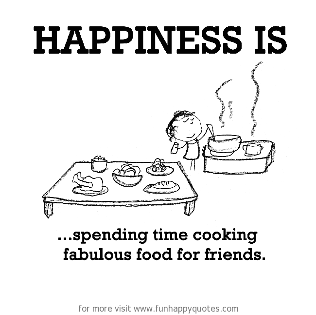 Happiness Is Spending Time Cooking Fabulous Food For Friends