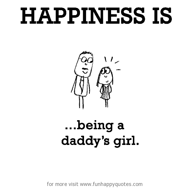 Happiness is, being a daddy\'s girl. - Funny & Happy