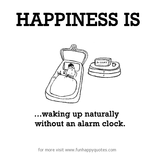 Happiness is, waking up naturally without an alarm clock.