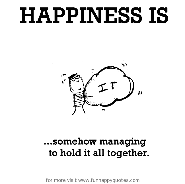 Happiness is, somehow managing to hold it all together.