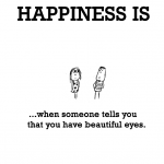 Happiness is, when someone tells you that you have beautiful eyes.