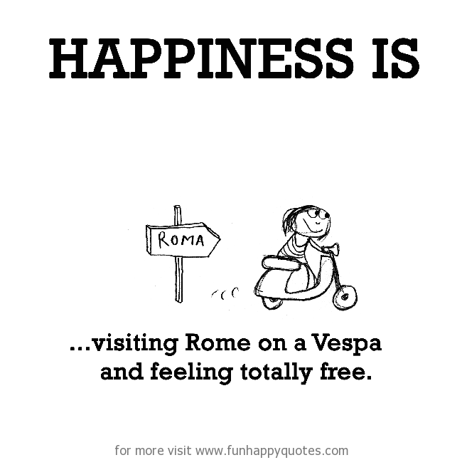 Happiness is, visiting Rome on a Vespa and feeling totally free.