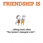 "Friendship is, telling each other ""You haven't changed a bit!""."