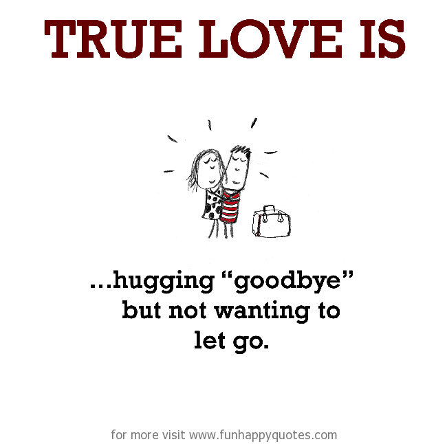 "True Love is, hugging ""goodbye"" but not wanting to let go."
