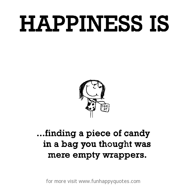 Happiness is, finding a piece of candy.