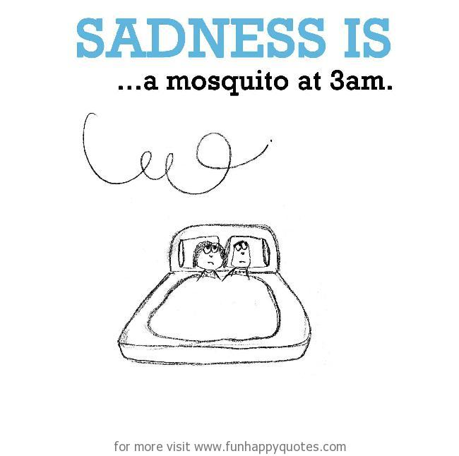 Sadness is, a mosquito at 3am.