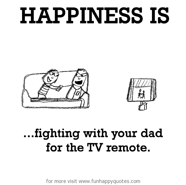 Happiness is, fighting with your dad for the TV remote.
