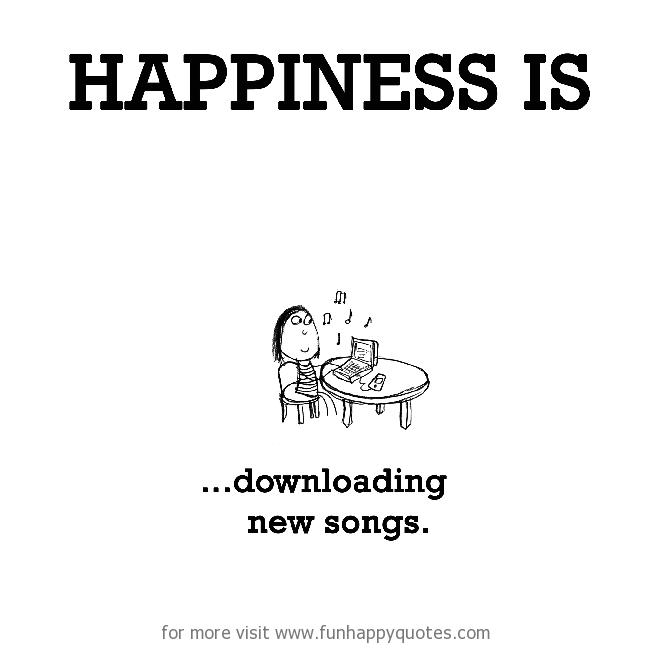 Happiness is, downloading new songs.