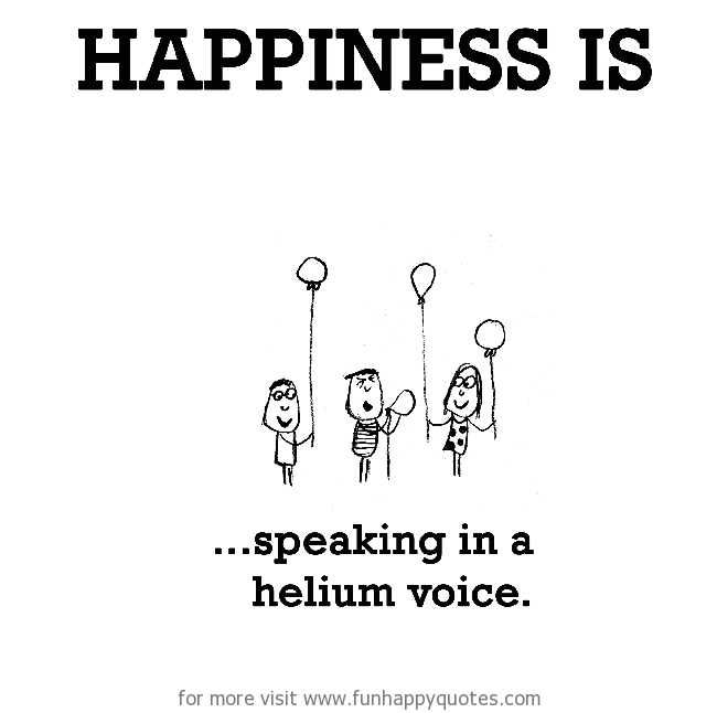 Happiness is, speaking in a helium voice.