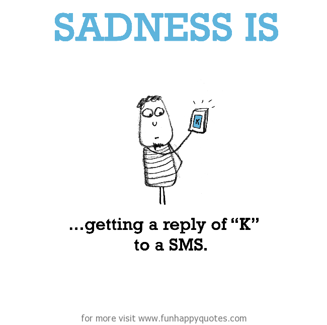 "Sadness is, getting a reply of ""K"" to a SMS."