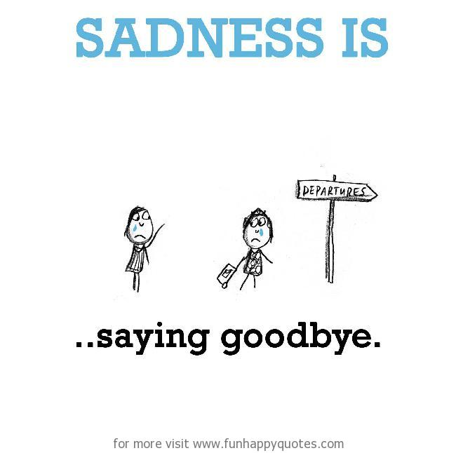 Sadness is, saying goodbye.