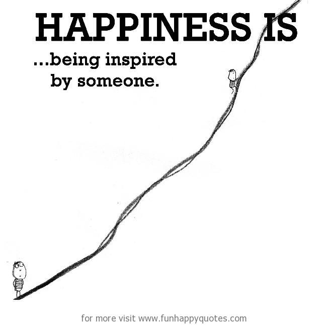 Happiness is, being inspired by someone.