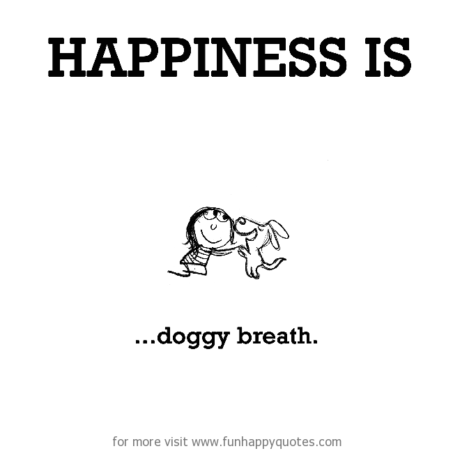 Happiness is, doggy breath.