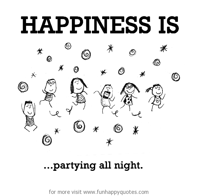 Happiness is, partying all night.