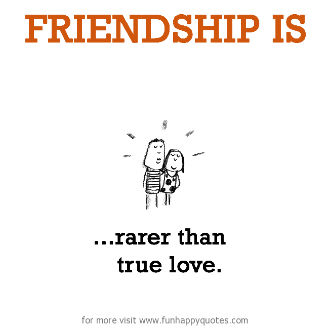 Friendship is, rarer than true love.