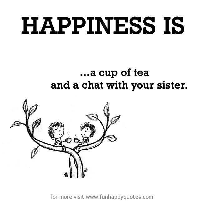 Happiness is, a cup of tea and a chat with your sister.