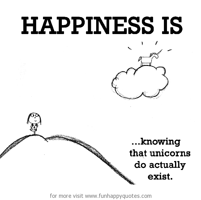 Happiness is, knowing that unicorns do actually exist.