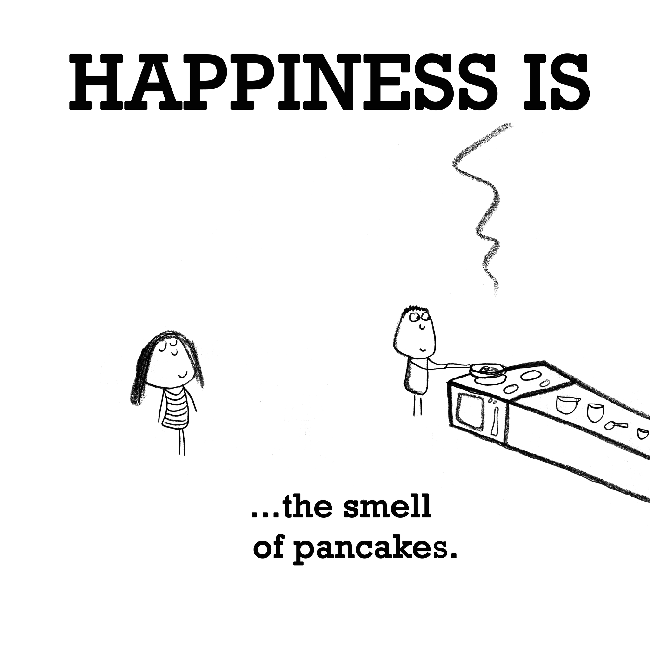 Happiness is, the smell of pancakes.