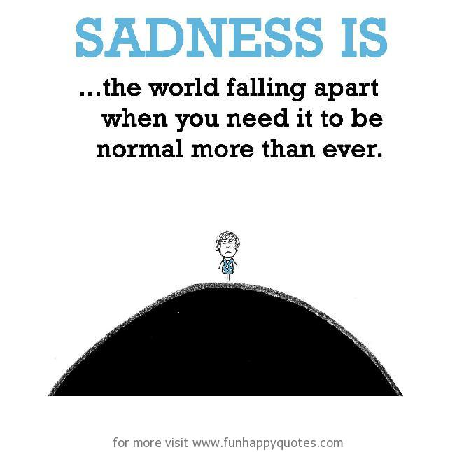 Sadness is, the world falling apart.