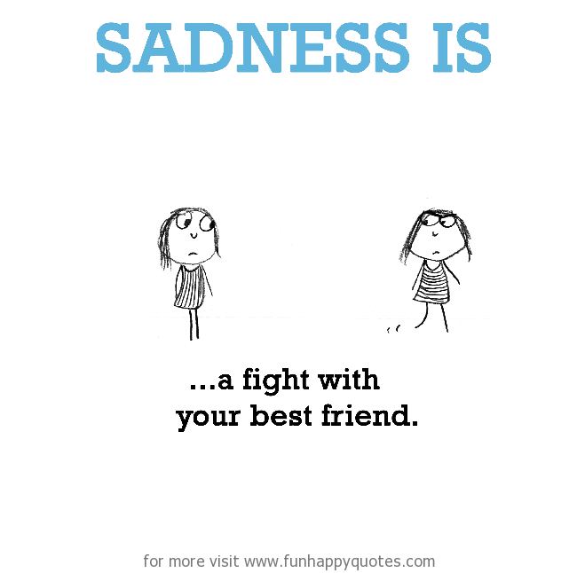 Sadness is, a fight with your best friend.