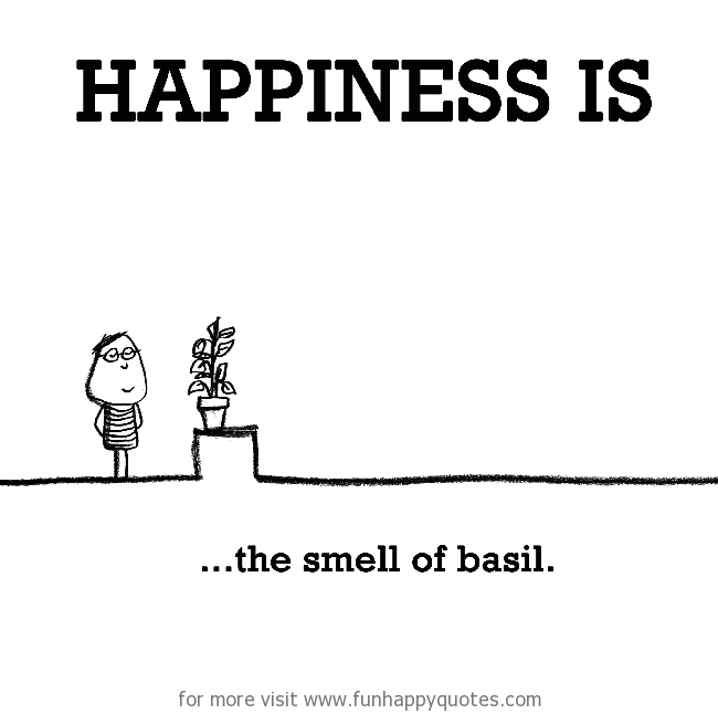 Happiness is, the smell of basil.