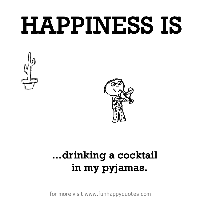 Happiness is, drinking a cocktail in my pyjamas.