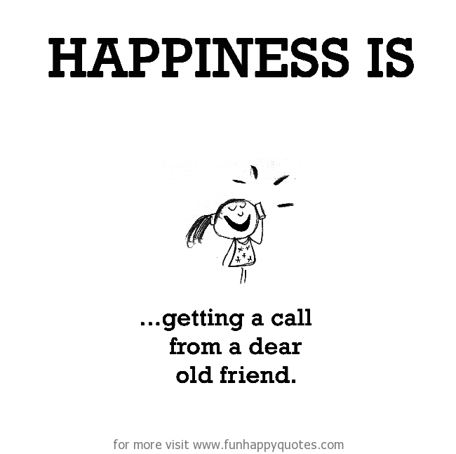 Happiness is, getting a call from a dear old friend.