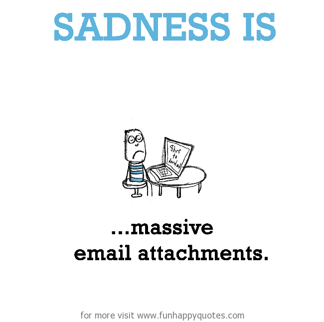 Sadness is, massive email attachments.