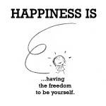 Happiness is, having the freedom to be yourself.