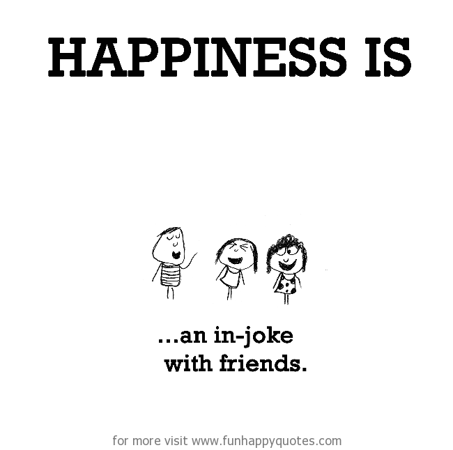Happiness is, an in-joke with friends.