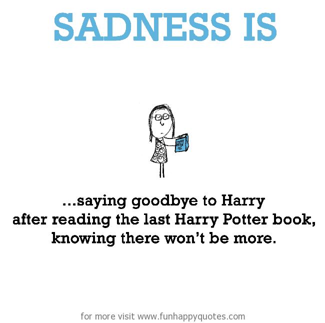 Sadness is, saying goodbye to Harry.