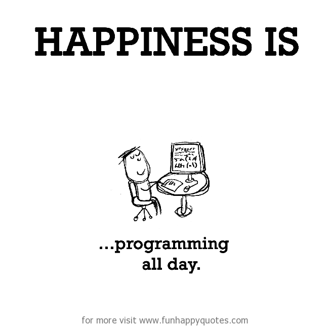 Happiness is, programming all day.