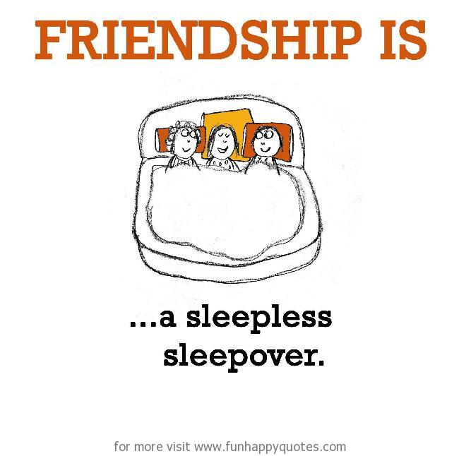Friendship is, a sleepless sleepover.