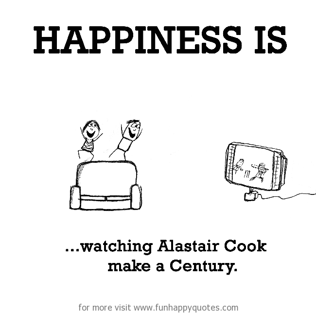 Happiness is, watching Alastair Cook make a Century.