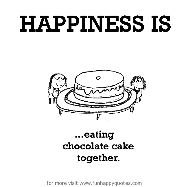 Happiness is, eating chocolate cake together.