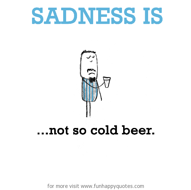Sadness is, not so cold beer.