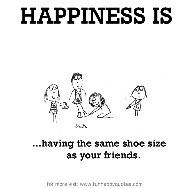 Happiness is, having the same shoe size as your friends.