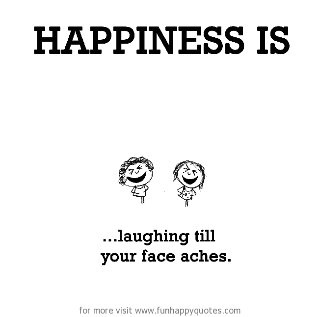 Happiness is, laughing till your face aches.